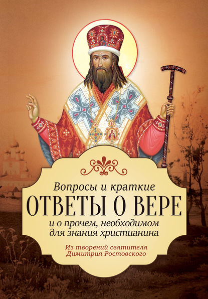 Святитель Димитрий Ростовский Вопросы и краткие ответы о вере и о прочем, необходимом для знания христианина