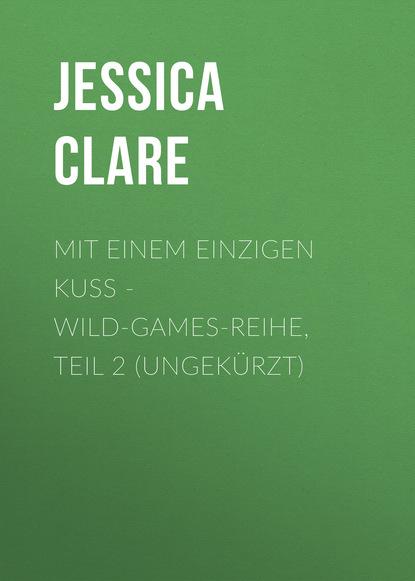 Jessica Clare Mit einem einzigen Kuss - Wild-Games-Reihe, Teil 2 (Ungekürzt) karin slaughter belladonna grant county reihe teil 1 ungekürzt