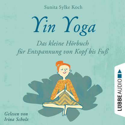 Sunita Sylke Koch Yin Yoga - Das kleine Hörbuch für Entspannung von Kopf bis Fuß (Ungekürzt) natascha battus versöhnt mit mir das kleine hörbuch mit deinem inneren kind ungekürzt