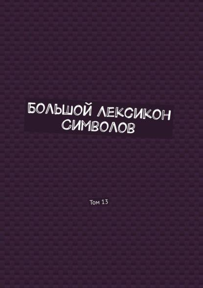 Большой Лексикон Символов. Том13