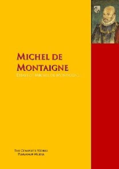 Michel de Montaigne Essays of Michel de Montaigne michel de montaigne works of michael de montaigne comprising his essays journey into italy and letters with notes from all the commentators biographical and bibliographical notices etc