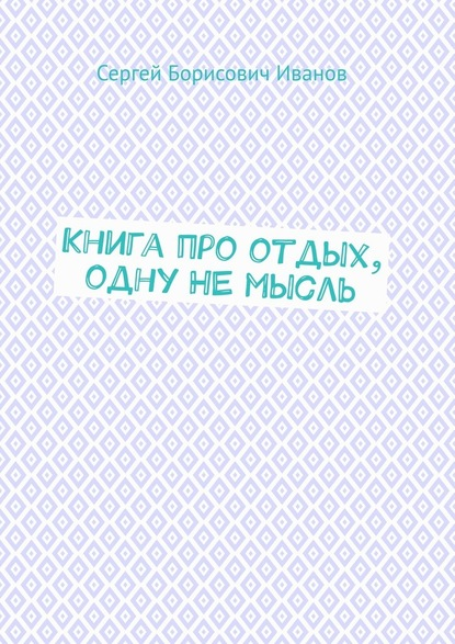 Сергей Борисович Иванов Книга про отдых, одну НЕмысль