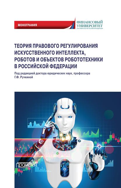 Коллектив авторов Теория правового регулирования искусственного интеллекта, роботов и объектов робототехники в Российской Федерации