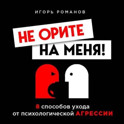 Романов Игорь Владимирович Не орите на меня! 8 способов ухода от психологической агрессии обложка