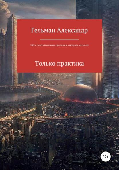 Александр Александрович Гельман 1000 и 1 способ поднять продажи в интернет-магазине. Только практические советы