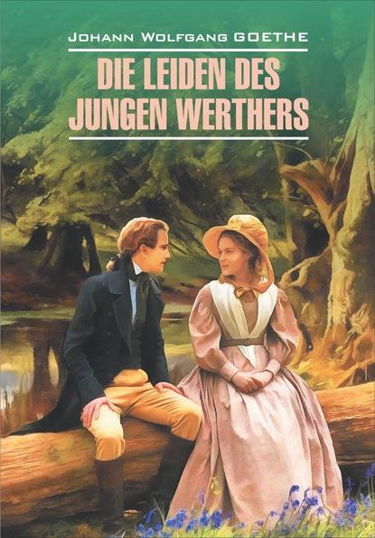 Die Leiden des jungen Werthers. Gedichte / Страдания юного Вертера. Избранная лирика. Книга для чтения на немецком языке