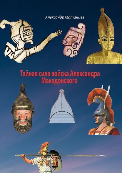Александр Матанцев Тайная сила войска Александра Македонского александр матанцев тайная сила войска александра македонского