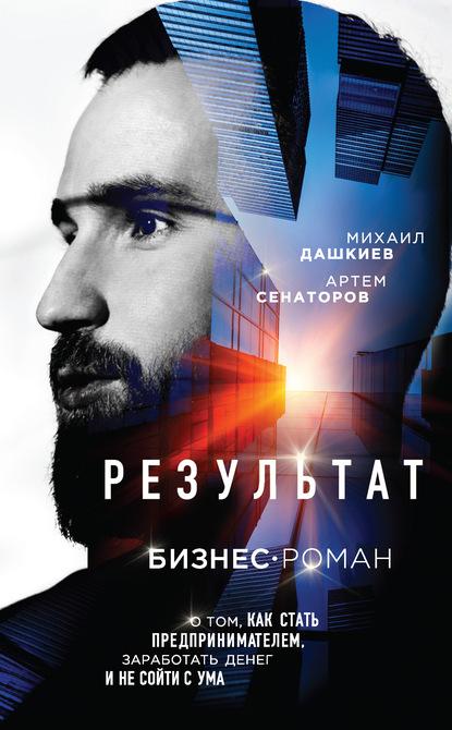 Михаил Дашкиев Результат. Бизнес-роман о том, как стать предпринимателем, заработать денег и не сойти с ума