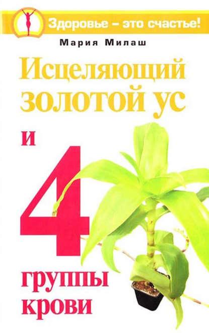 Мария Милаш Исцеляющий Золотой ус и 4 группы крови аурика луковкина золотой ус и 4 группы крови