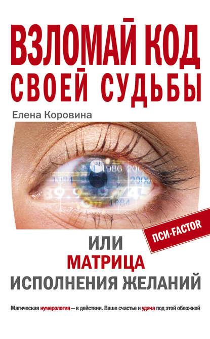 Елена Коровина Взломай код своей судьбы, или Матрица исполнения желаний