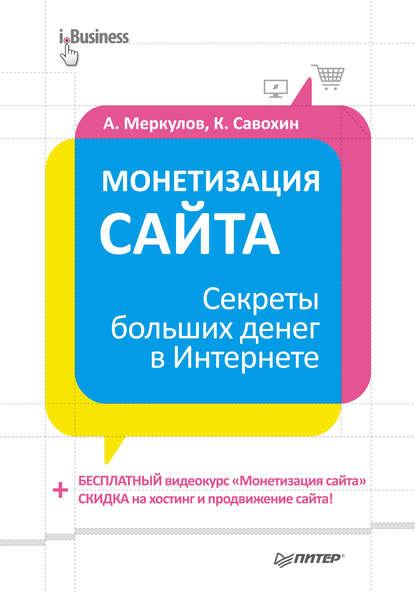 Андрей Меркулов Монетизация сайта. Секреты больших денег в Интернете
