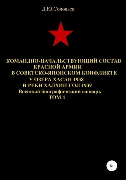 Командно-начальствующий состав Красной Армии в советско-японском конфликте у озера Хасан 1938 и реки Халхин-Гол 1939. Том 4
