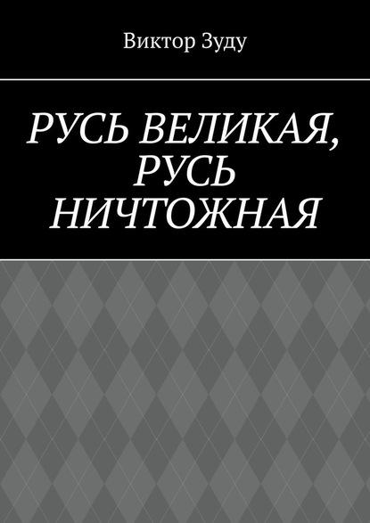 Русь великая, Русь ничтожная. Россия – обрети свое лицо!
