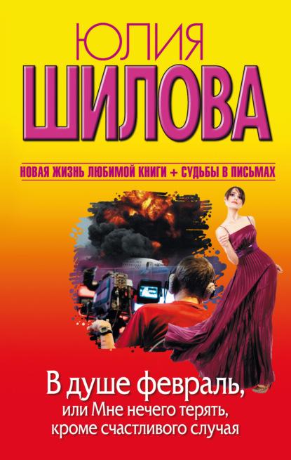 Юлия Шилова В душе февраль, или Мне нечего терять, кроме счастливого случая шилова ю в душе февраль или мне нечего терять кроме счастливого случая