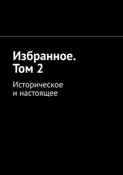 Алексей Кулаков Избранное. Том2. Историческое инастоящее алексей кулаков магнатъ