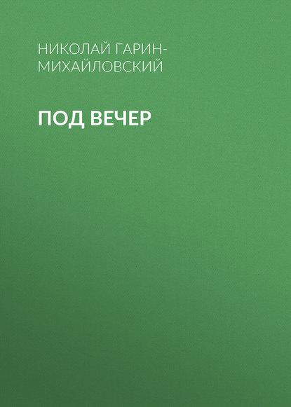 Николай Гарин-Михайловский Под вечер николай гарин михайловский кошки