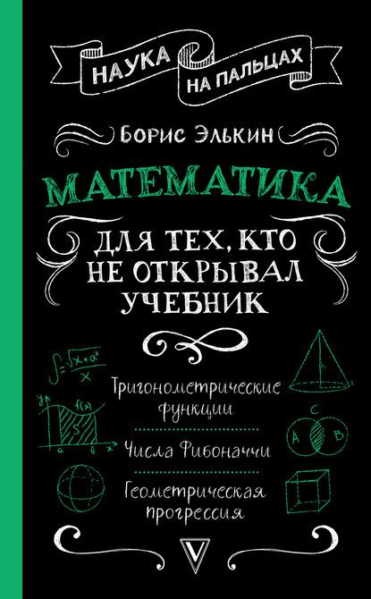 Математика. Для тех, кто не открывал учебник