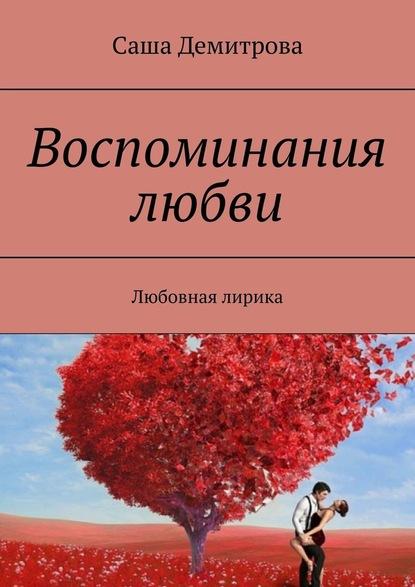 Фото - Саша Демитрова Воспоминания любви. Любовная лирика дар любви воспоминания о протоиерее феодоре соколове