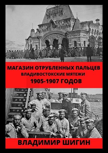 Магазин отрубленных пальцев. Владивостокские мятежи 1905-1907 годов
