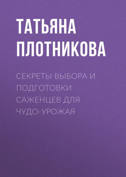 Татьяна Плотникова Секреты выбора и подготовки саженцев для чудо-урожая