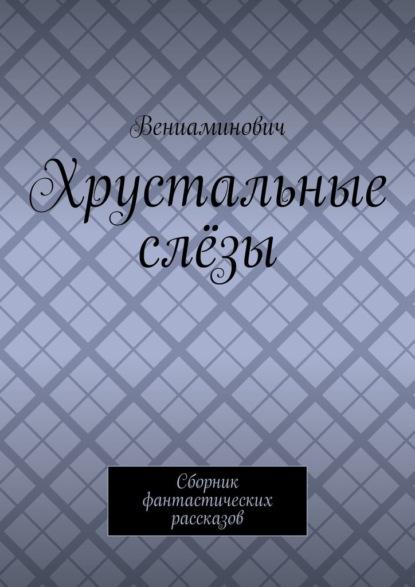 Вениаминович Хрустальные слёзы. Сборник фантастических рассказов