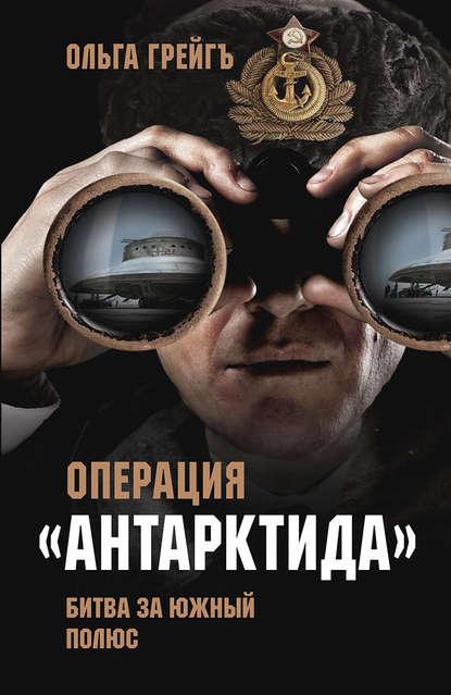 Грейгъ Ольга : Операция «Антарктида». Битва за Южный полюс