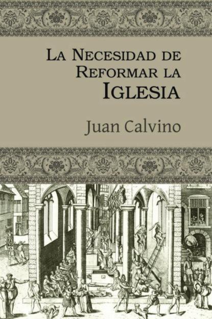 Juan Calvino La necesidad de reformar la Iglesia leopoldo cervantes ortiz antología de juan calvino