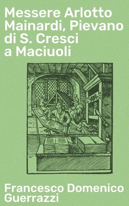 Фото - Francesco Domenico Guerrazzi Messere Arlotto Mainardi, Pievano di S. Cresci a Maciuoli abdul alhazred i diari di m o s k
