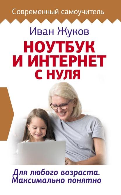 Фото - Иван Жуков Ноутбук и Интернет с нуля. Для любого возраста. Максимально понятно жуков и ноутбук и интернет с нуля для любого возраста максимально понятно