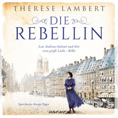 Thérèse Lambert Die Rebellin - Lou Andreas-Salomé und ihre erste große Liebe - Rilke (Ungekürzt) lou andreas salomé ruth