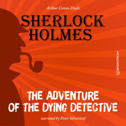 Sir Arthur Conan Doyle The Adventure of the Dying Detective (Unabridged) william heffernan the dead detective the dead detective 1 unabridged