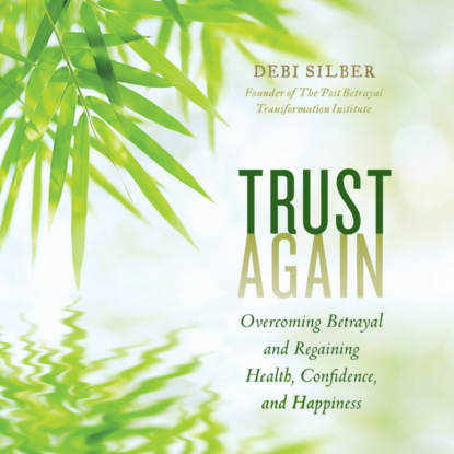 Debi Silber PhD Trust Again - Overcoming Betrayal and Regaining Health, Confidence, and Happiness (Unabridged) hardwick e seduction and betrayal