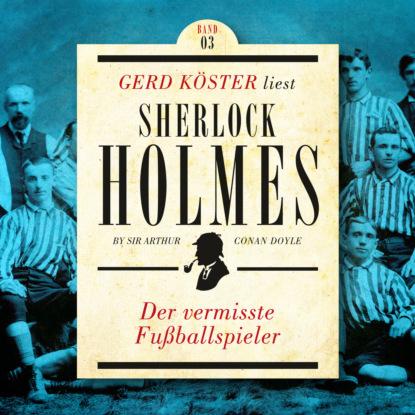 Sir Arthur Conan Doyle Der vermisste Fußballspieler - Gerd Köster liest Sherlock Holmes Kurzgeschichten Teil 3, Band 3 (Ungekürzt)