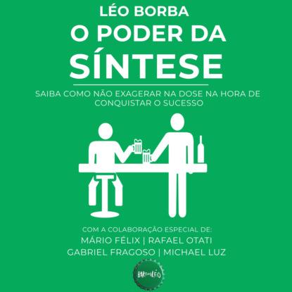 O poder da síntese - Saiba como não exagerar na dose na hora de conquistar o sucesso - Bar(do)Léo, Livro 1 (Integral)