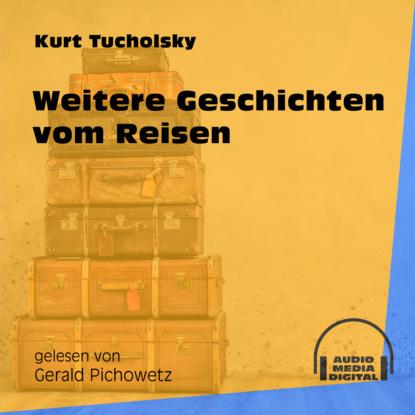 Kurt Tucholsky Weitere Geschichten vom Reisen (Ungekürzt) kurt tucholsky die kunst falsch zu reisen ungekürzt