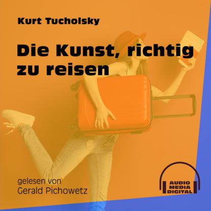 Kurt Tucholsky Die Kunst, richtig zu reisen (Ungekürzt) kurt tucholsky die kunst falsch zu reisen ungekürzt