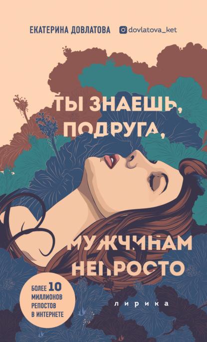 Екатерина Довлатова Ты знаешь, подруга, мужчинам непросто