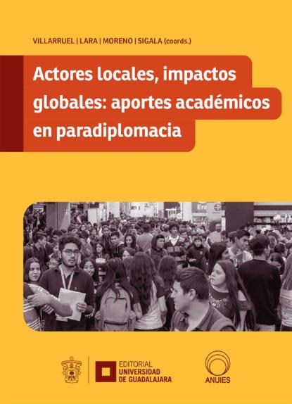 Daniel Villarruel Reynoso Actores locales, impactos globales: aportes académicos en paradiplomacia angélica basulto castillo aproximación a los estudios globales actores y estrategias
