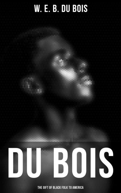 W. E. B. Du Bois Du Bois: The Gift of Black Folk to America w e b du bois du bois the gift of black folk to america