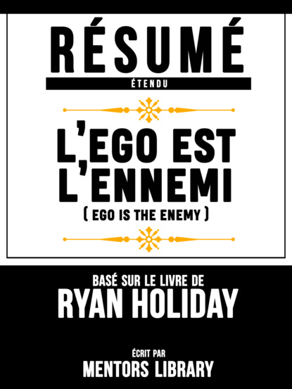 R?sum? Etendu: L'ego Est L'ennemi (Ego Is The Enemy) - Bas? Sur Le Livre De Ryan Holiday