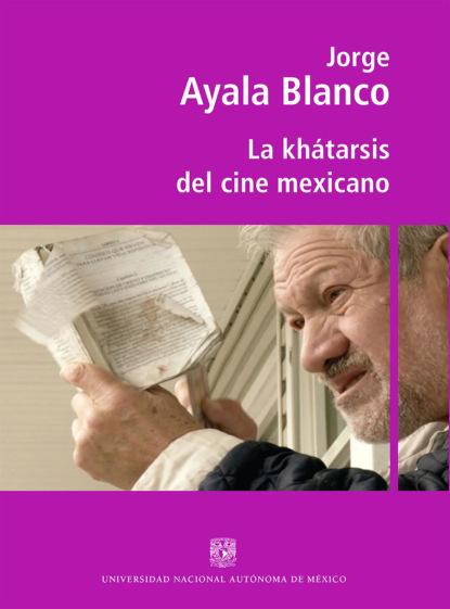 Jorge Ayala Blanco La khátarsis del cine mexicano ricardo bedoya wilson el cine latinoamericano del siglo xxi