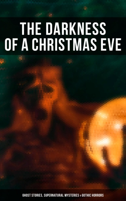 The Darkness of a Christmas Eve: Ghost Stories, Supernatural Mysteries & Gothic Horrors