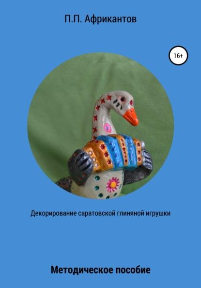 декорирование Пётр Петрович Африкантов Декорирование Саратовской глиняной игрушки