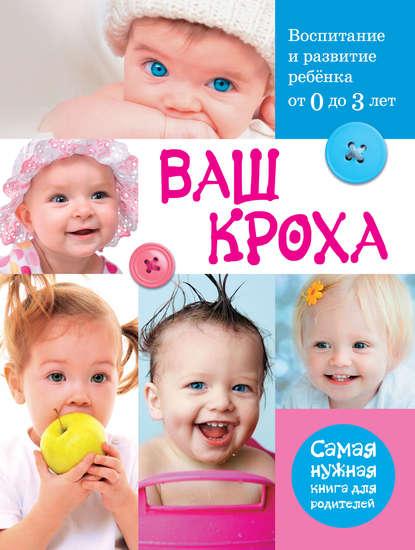Фото - Группа авторов Ваш кроха. Воспитание и развитие ребенка от 0 до 3 лет большая книга массажа и гимнастики для детей от рождения до трех лет