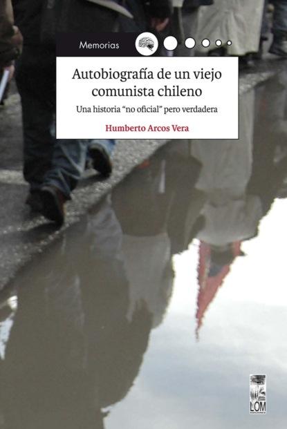 Humberto Arcos Vera Autobiografía de un viejo comunista chileno rea ermanno la comunista