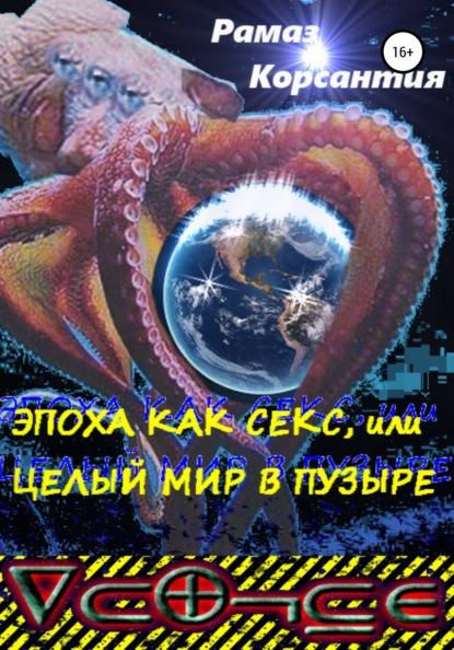 Рамаз Мурманович Корсантия Эпоха как секс, или Целый мир в пузыре