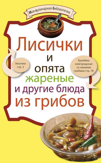 Группа авторов Лисички и опята жареные и другие блюда из грибов отсутствует лисички и опята жареные и другие блюда из грибов