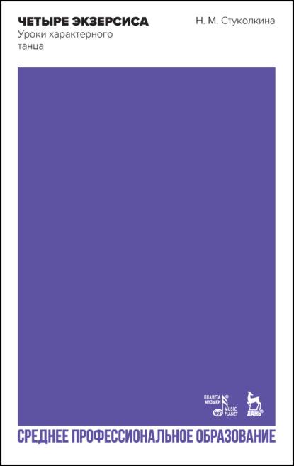 Фото - Н. М. Стуколкина Четыре экзерсиса. Уроки характерного танца стуколкина нина михайловна четыре экзерсиса уроки характерного танца учебное пособие