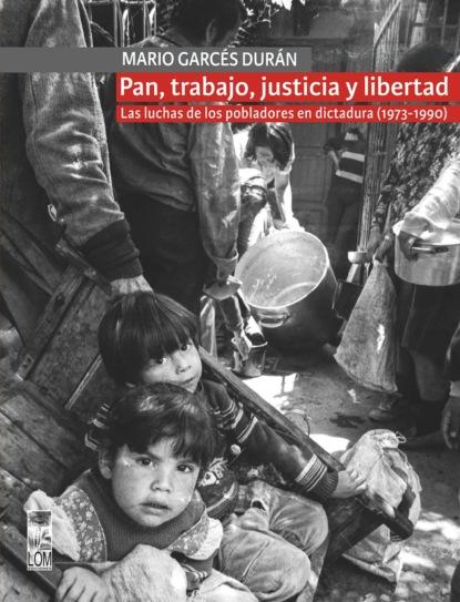 Marío Garcés Pan, trabajo, justicia y libertad. Las luchas de los pobladores en dictadura (1973-1990) mario fernando garcés durán estallido social y una nueva constitución para chile