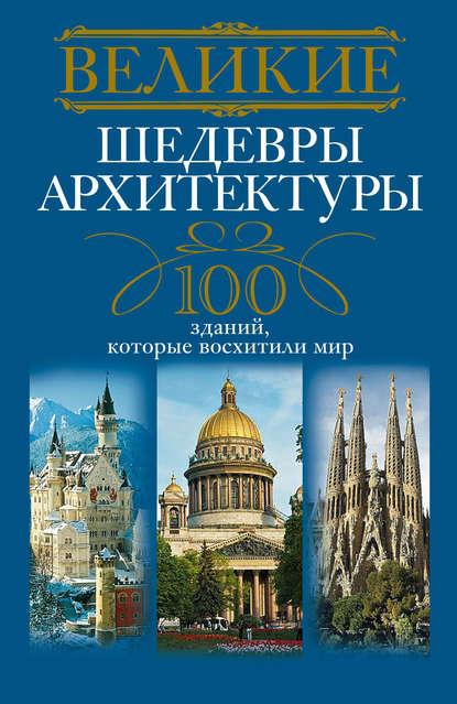 Группа авторов Великие шедевры архитектуры. 100 зданий, которые восхитили мир группа авторов 100 великих тайн советской эпохи